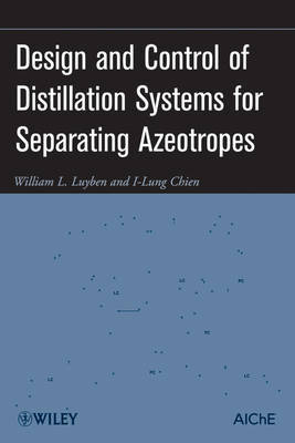 Design and Control of Distillation Systems for Separating Azeotropes by William L Luyben