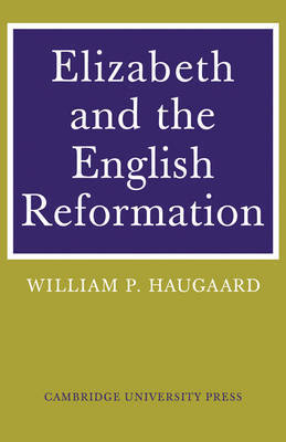 Elizabeth and the English Reformation by William P. Haugaard