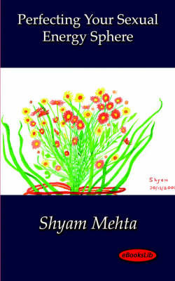 Perfecting Your Sexual Energy Sphere by Shyam Mehta