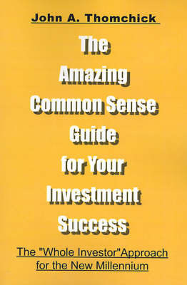 "The Amazing Common Sense Guide for Your Investment Success: The ""Whole Investor"" Approach for the New Millennium by John A Thomchick, Ph.D."