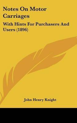 Notes on Motor Carriages: With Hints for Purchasers and Users (1896) by John Henry Knight