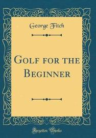 Golf for the Beginner (Classic Reprint) by George Fitch image