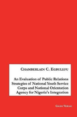 An Evaluation of Public Relations Strategies of National Youth Service Corps and National Orientation Agency for Nigeria's Integration by Chamberlain Egbulefu