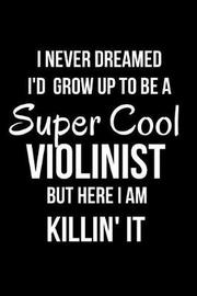 I Never Dreamed I'd Grow Up to Be a Super Cool Violinist But Here I Am Killin' It by Mary Lou Darling