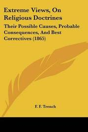 Extreme Views, On Religious Doctrines: Their Possible Causes, Probable Consequences, And Best Correctives (1865) by F F Trench image