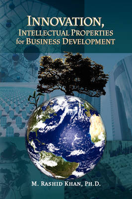 Innovation, Intellectual Properties for Business Development by M. RashidPh.D. Khan