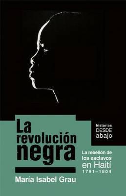 La Revolucion Negra: LA Rebellion De Los Esclavos En Haiti 1971-1804 by Maria Isabel Grau