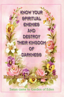 Know Your Spiritual Enemies and Destroy Their Kingdom of Darkness by Gilbert, Enyidah-Okey Ordu