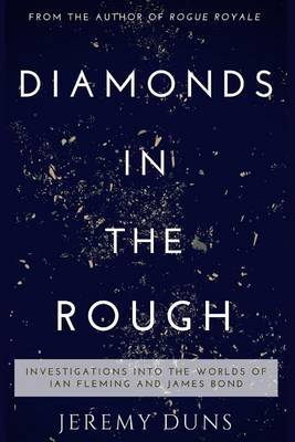 Diamonds in the Rough: Investigations Into the Worlds of Ian Fleming and James Bond by Jeremy Duns
