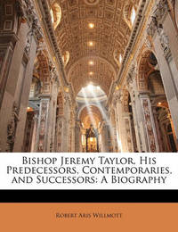 Bishop Jeremy Taylor, His Predecessors, Contemporaries, and Successors: A Biography by Robert Aris Willmott