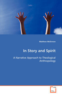 In Story and Spirit a Narrative Approach to Theological Anthropology by Matthew McKinnon