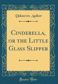 Cinderella, or the Little Glass Slipper (Classic Reprint) by Unknown Author image