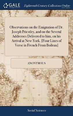 Observations on the Emigration of Dr. Joseph Priestley, and on the Several Addresses Delivered to Him, on His Arrival at New-York. [four Lines of Verse in French from Boileau] by * Anonymous