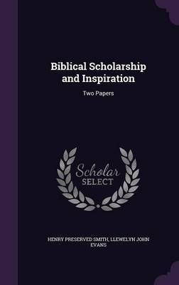 Biblical Scholarship and Inspiration by Henry Preserved Smith