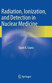 Radiation, Ionization, and Detection in Nuclear Medicine by Tapan K. Gupta