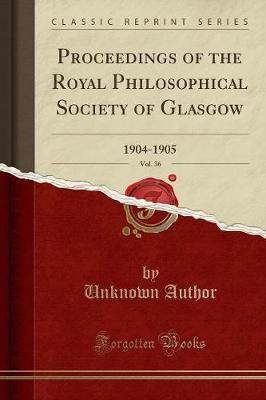 Proceedings of the Royal Philosophical Society of Glasgow, Vol. 36 by Unknown Author