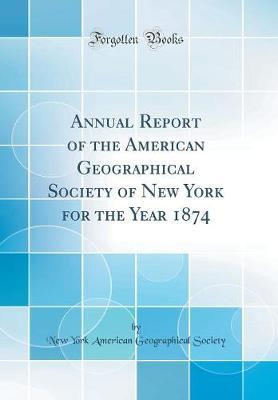 Annual Report of the American Geographical Society of New York for the Year 1874 (Classic Reprint) by New York American Geographical Society