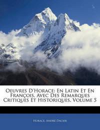 Oeuvres D'Horace: En Latin Et En Franois, Avec Des Remarques Critiques Et Historiques, Volume 5 by Horace