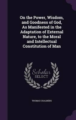 On the Power, Wisdom, and Goodness of God, as Manifested in the Adaptation of External Nature, to the Moral and Intellectual Constitution of Man by Thomas Chalmers