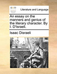 An Essay on the Manners and Genius of the Literary Character. by I. D'Israeli. by Isaac D'Israeli