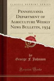 Pennsylvania Department of Agriculture Weekly News Bulletin, 1934, Vol. 19 (Classic Reprint) by George F Johnson