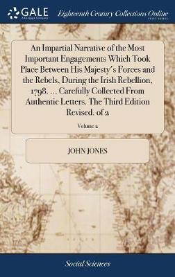 An Impartial Narrative of the Most Important Engagements Which Took Place Between His Majesty's Forces and the Rebels, During the Irish Rebellion, 1798. ... Carefully Collected from Authentic Letters. the Third Edition Revised. of 2; Volume 2 by John Jones