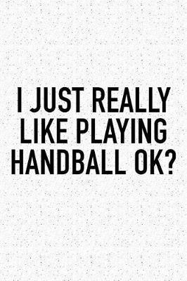 I Just Really Like Playing Handball Ok? by Getthread Handball Journals