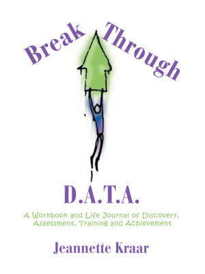 Breakthrough D.A.T.A.: A Workbook and Life Journal of Discovery, Assessment, Training and Achievement by Jeannette Kraar