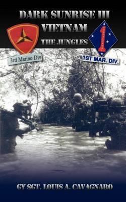 Dark Sunrise III Vietnam: The Jungles by Gysgt Louis a. Cavagnaro