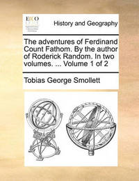 The Adventures of Ferdinand Count Fathom. by the Author of Roderick Random. in Two Volumes. ... Volume 1 of 2 by Tobias George Smollett