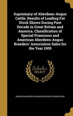 Supremacy of Aberdeen-Angus Cattle. Results of Leading Fat Stock Shows During Past Decade in Great Britain and America. Classification of Special Premiums and American Aberdeen-Angus Breeders' Association Sales for the Year 1909