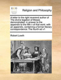 A Letter to the Right Reverend Author of the Divine Legation of Moses Demonstrated: In Answer to the Appendix to the Fifth V of That Work: With an Appendix, Containing a Former Literary Correspondence: The Fourth Ed V1 by Robert Lowth