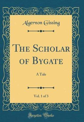 The Scholar of Bygate, Vol. 1 of 3 by Algernon Gissing