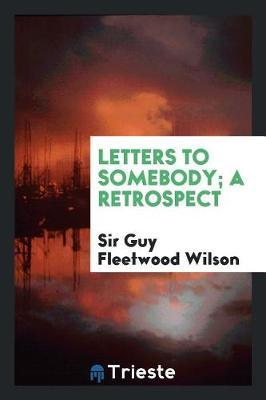 Letters to Somebody; A Retrospect by Sir Guy Fleetwood Wilson