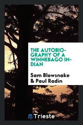 The Autobiography of a Winnebago Indian by Sam Blowsnake