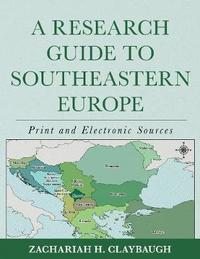 A Research Guide to Southeastern Europe by Zachariah H. Claybaugh