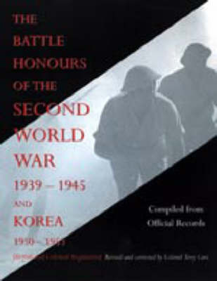 Battle Honours of the Second World War 1939 - 1945 and Korea 1950 - 1953 (British and Colonial Regiments) by Compiled from official records