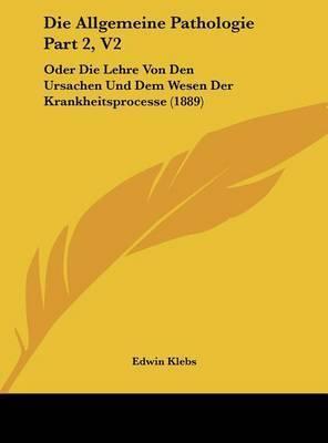 Die Allgemeine Pathologie Part 2, V2: Oder Die Lehre Von Den Ursachen Und Dem Wesen Der Krankheitsprocesse (1889) by Edwin Klebs