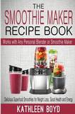 The Smoothie Maker Recipe Book: Delicious Superfood Smoothies for Weight Loss, Good Health and Energy - Works with Any Personal Blender or Smoothie Maker by Kathleen Boyd