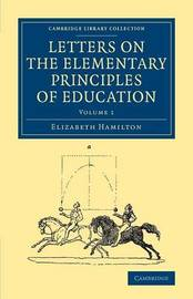 Cambridge Library Collection - Education Letters on the Elementary Principles of Education: Volume 1 by Elizabeth Hamilton