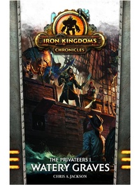 Iron Kingdoms: Chronicles - Water Graves (The Privateers Book #1) by Chris A. Jackson