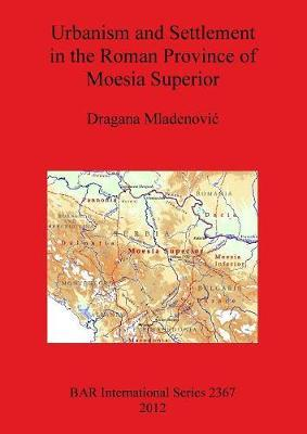 Urbanism and Settlement in the Roman Province of Moesia Superior by Dragana Mladenovi