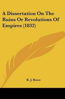 A Dissertation On The Ruins Or Revolutions Of Empires (1832) by R J Rowe