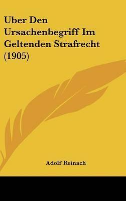 Uber Den Ursachenbegriff Im Geltenden Strafrecht (1905) by Adolf Reinach