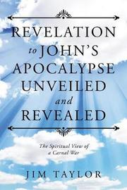 Revelation to John's Apocalypse Unveiled and Revealed by Jim Taylor