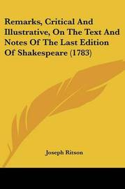 Remarks, Critical and Illustrative, on the Text and Notes of the Last Edition of Shakespeare (1783) by Joseph Ritson
