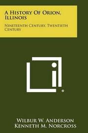 A History of Orion, Illinois: Nineteenth Century, Twentieth Century by Wilbur W Anderson