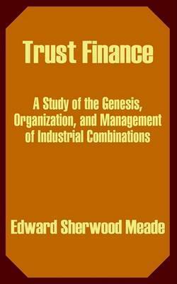 Trust Finance: A Study of the Genesis, Organization, and Management of Industrial Combinations by Edward Sherwood Meade