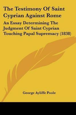 The Testimony Of Saint Cyprian Against Rome: An Essay Determining The Judgment Of Saint Cyprian Touching Papal Supremacy (1838) by George Ayliffe Poole