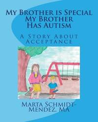 My Brother Is Special My Brother Has Autism by Marta M Schmidt-Mendez